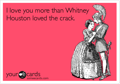 I love you more than Whitney Houston loved the crack.