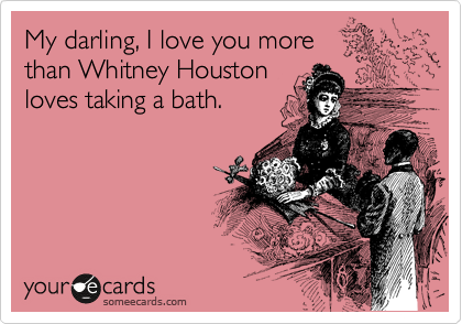 My darling, I love you more  than Whitney Houston loves taking a bath.