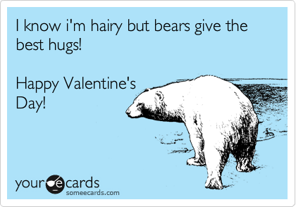 I know i'm hairy but bears give the best hugs!  Happy Valentine's Day!