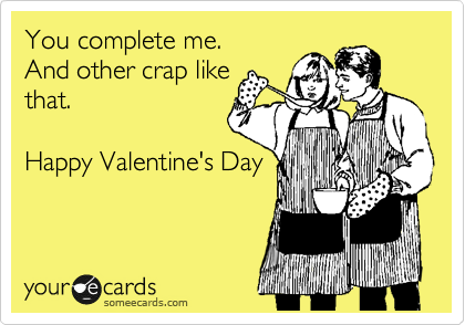 You complete me. And other crap like that.  Happy Valentine's Day