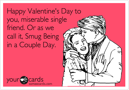 Happy Valentine's Day to you, miserable single friend. Or as we call it, Smug Being in a Couple Day.