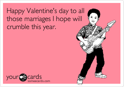 Happy Valentine's day to all those marriages I hope will crumble this year.