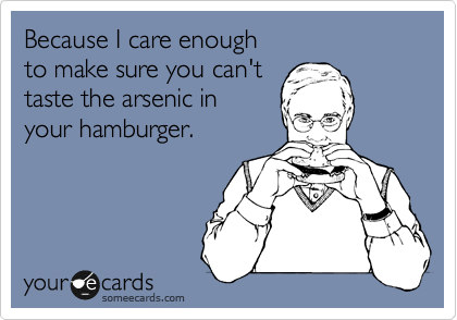 Because I care enough to make sure you can't taste the arsenic in your hamburger.