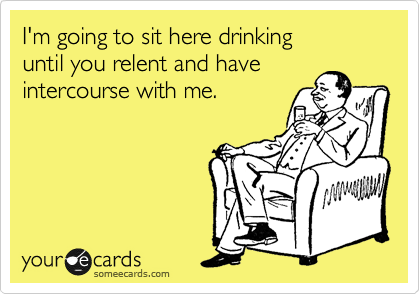 I'm going to sit here drinking until you relent and have intercourse with me.