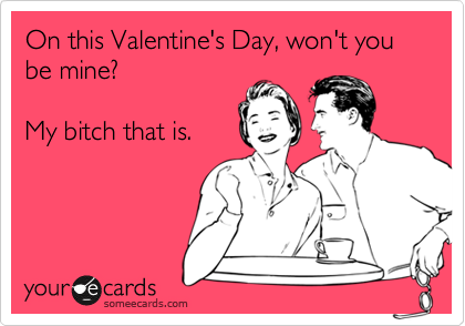 On this Valentine's Day, won't you be mine?  My bitch that is.