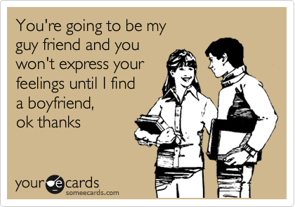 You're going to be my  guy friend and you won't express your  feelings until I find  a boyfriend, ok thanks