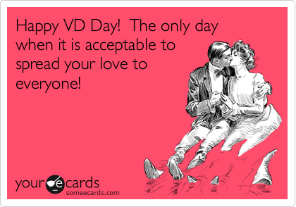 Happy VD Day!  The only day when it is acceptable to spread your love to everyone!