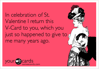 In celebration of St. Valentine I return this V-Card to you, which you just so happened to give to me many years ago.