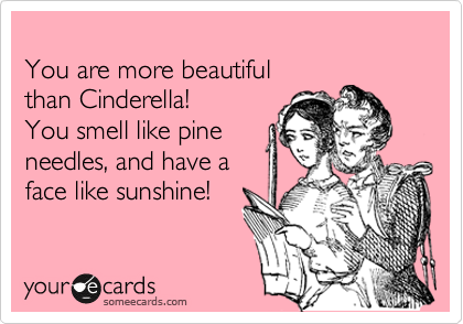 You are more beautiful  than Cinderella!  You smell like pine  needles, and have a  face like sunshine!