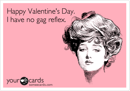 Happy Valentine's Day. I have no gag reflex.