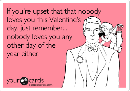 If you're upset that that nobody loves you this Valentine's day, just remember... nobody loves you any other day of the year either.