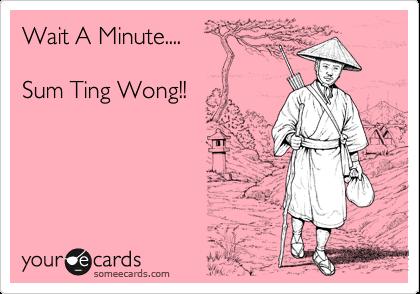 Wait A Minute....  Sum Ting Wong!!