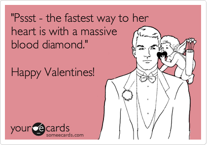 """""""Pssst - the fastest way to her heart is with a massive blood diamond.""""  Happy Valentines!"""