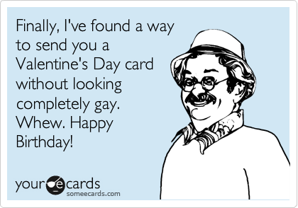 Finally, I've found a way to send you a Valentine's Day card without looking completely gay. Whew. Happy Birthday!
