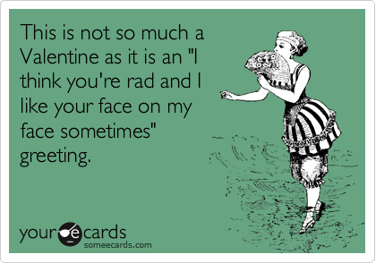 "This is not so much a Valentine as it is an ""I think you're rad and I like your face on my face sometimes"" greeting."