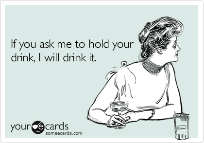 If you ask me to hold your drink, I will drink it.