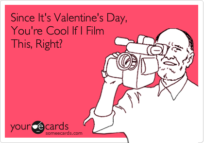 Since It's Valentine's Day, You're Cool If I Film This, Right?