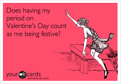 Does having my period on Valentine's Day count as me being festive?