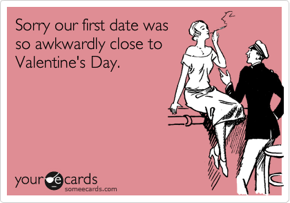 Sorry our first date was so awkwardly close to Valentine's Day.