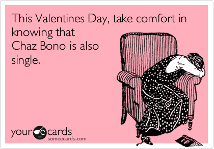 This Valentines Day, take comfort in knowing that  Chaz Bono is also single.