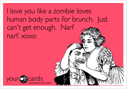 I love you like a zombie loves human body parts for brunch.  Just can't get enough.  Narf narf. xoxo