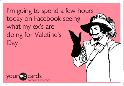 I'm going to spend a few hours today on Facebook seeing what my ex's are doing for Valetine's Day