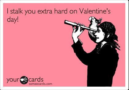 I stalk you extra hard on Valentine's day!