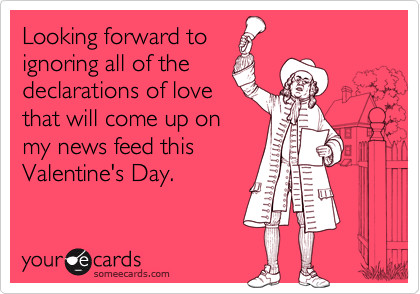 Looking forward to ignoring all of the declarations of love that will come up on my news feed this Valentine's Day.