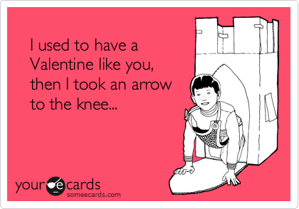 I used to have a    Valentine like you,    then I took an arrow    to the knee...