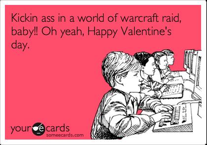 Kickin ass in a world of warcraft raid, baby!! Oh yeah, Happy Valentine's day.