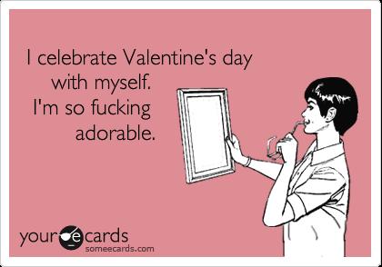 I celebrate Valentine's day       with myself.    I'm so fucking           adorable.