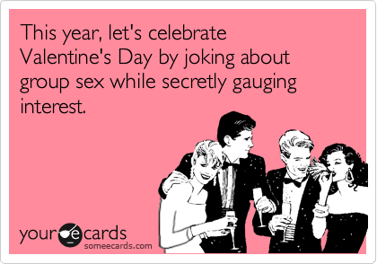 This year, let's celebrate  Valentine's Day by joking about group sex while secretly gauging interest.