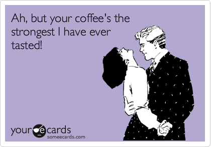 Ah, but your coffee's the strongest I have ever tasted!