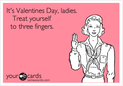 It's Valentines Day, ladies.    Treat yourself    to three fingers.