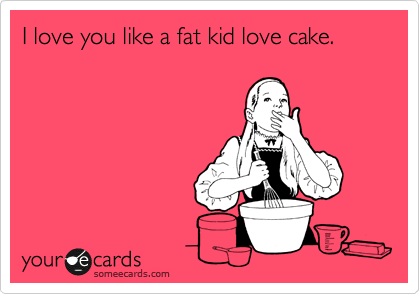 I love you like a fat kid love cake.