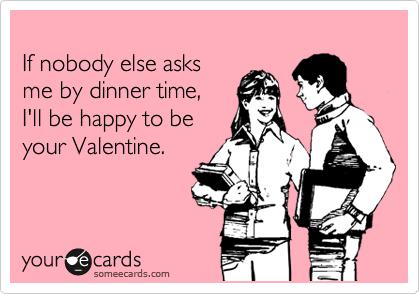If nobody else asks me by dinner time, I'll be happy to be your Valentine.