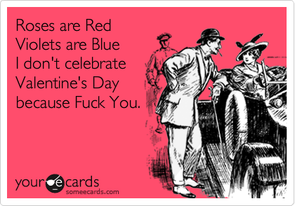 Roses are Red Violets are Blue I don't celebrate Valentine's Day because Fuck You.