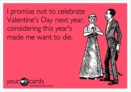 I promise not to celebrate Valentine's Day next year, considering this year's made me want to die.