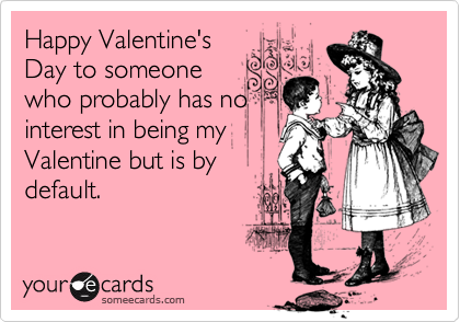 Happy Valentine's Day to someone who probably has no interest in being my Valentine but is by default.