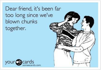 Dear friend, it's been far too long since we've blown chunks together.