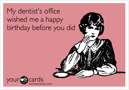 My dentist's office wished me a happy birthday before you did