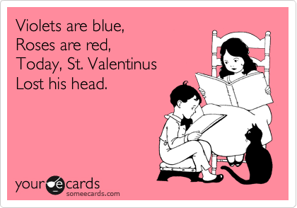 Violets are blue, Roses are red, Today, St. Valentinus Lost his head.