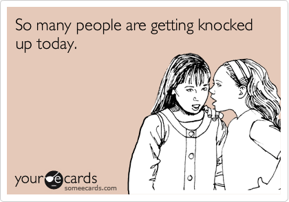 So many people are getting knocked up today.