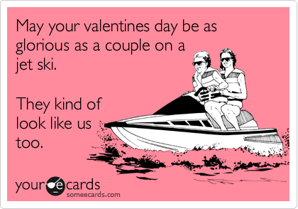 May your valentines day be as glorious as a couple on a jet ski.  They kind of look like us too.