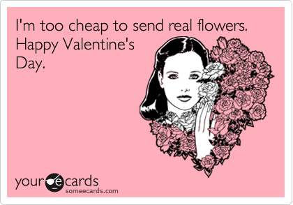 I'm too cheap to send real flowers.  Happy Valentine's Day.
