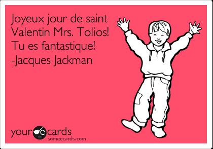 Joyeux jour de saint Valentin Mrs. Tolios! Tu es fantastique!                 -Jacques Jackman