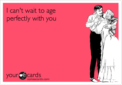 I can't wait to age perfectly with you