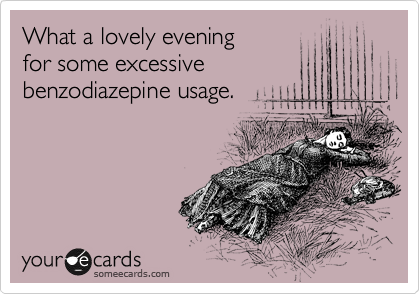 What a lovely evening for some excessive benzodiazepine usage.