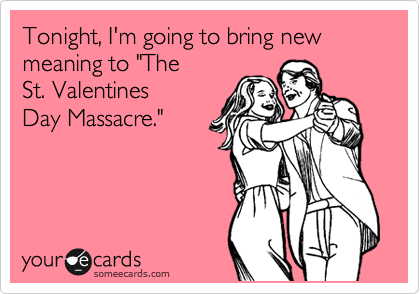 "Tonight, I'm going to bring new meaning to ""The  St. Valentines Day Massacre."""