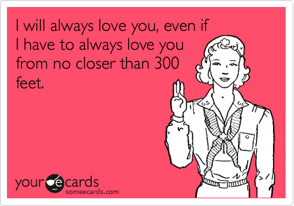 I will always love you, even if I have to always love you from no closer than 300 feet.